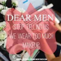 DEAR MEN, STOP TELLING US WE WEAR TOO MUCH MAKEUP!