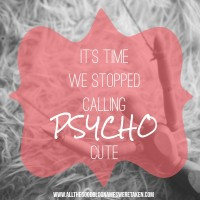 IT'S TIME WE STOPPED CALLING 'PSYCHO' CUTE!