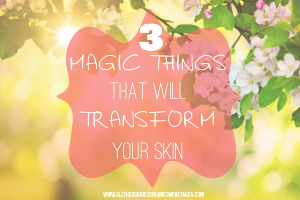 3 THINGS THAT WILL TRANSFORM YOUR SKIN